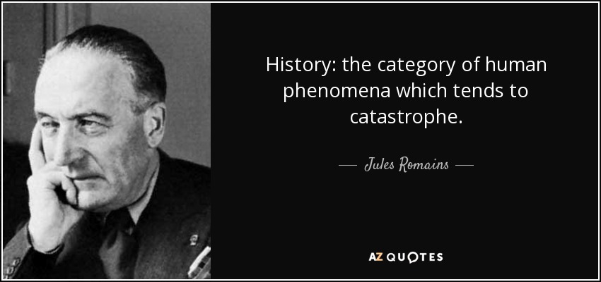 History: the category of human phenomena which tends to catastrophe. - Jules Romains