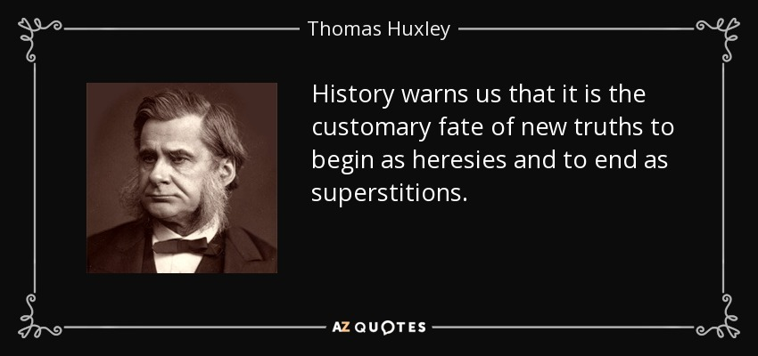 History warns us that it is the customary fate of new truths to begin as heresies and to end as superstitions. - Thomas Huxley