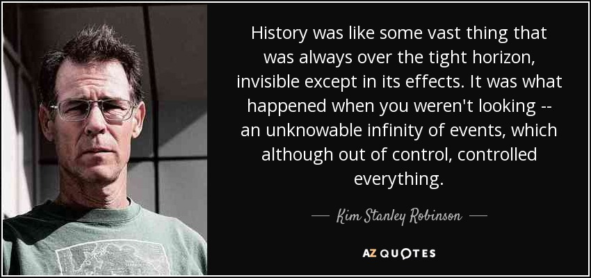 History was like some vast thing that was always over the tight horizon, invisible except in its effects. It was what happened when you weren't looking -- an unknowable infinity of events, which although out of control, controlled everything. - Kim Stanley Robinson