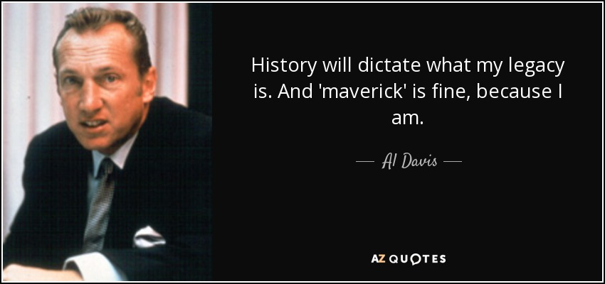 History will dictate what my legacy is. And 'maverick' is fine, because I am. - Al Davis