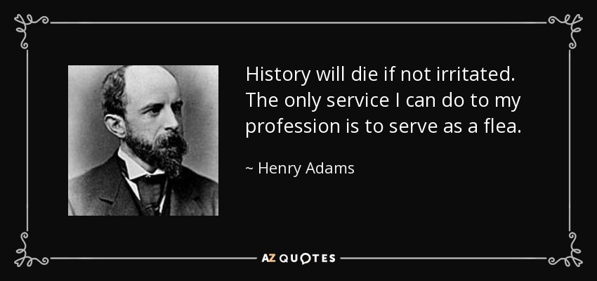 History will die if not irritated. The only service I can do to my profession is to serve as a flea. - Henry Adams