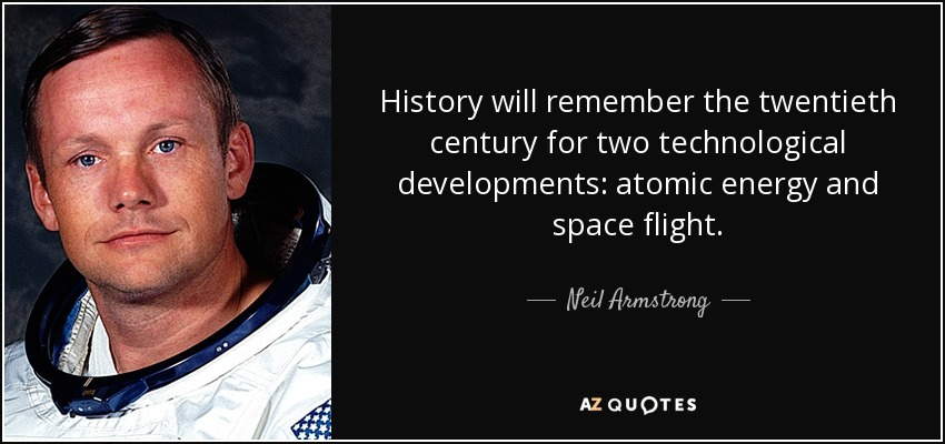 History will remember the twentieth century for two technological developments: atomic energy and space flight. - Neil Armstrong