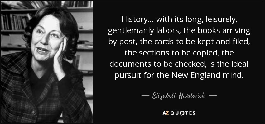 History ... with its long, leisurely, gentlemanly labors, the books arriving by post, the cards to be kept and filed, the sections to be copied, the documents to be checked, is the ideal pursuit for the New England mind. - Elizabeth Hardwick