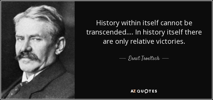 History within itself cannot be transcended. ... In history itself there are only relative victories. - Ernst Troeltsch