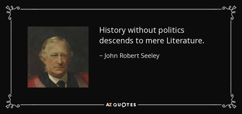 History without politics descends to mere Literature. - John Robert Seeley