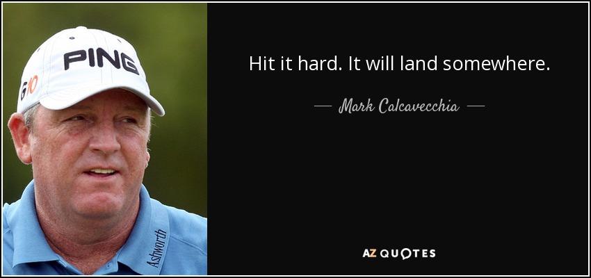 Hit it hard. It will land somewhere. - Mark Calcavecchia