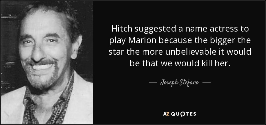 Hitch suggested a name actress to play Marion because the bigger the star the more unbelievable it would be that we would kill her. - Joseph Stefano