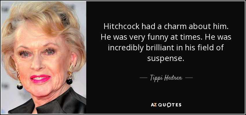Hitchcock had a charm about him. He was very funny at times. He was incredibly brilliant in his field of suspense. - Tippi Hedren