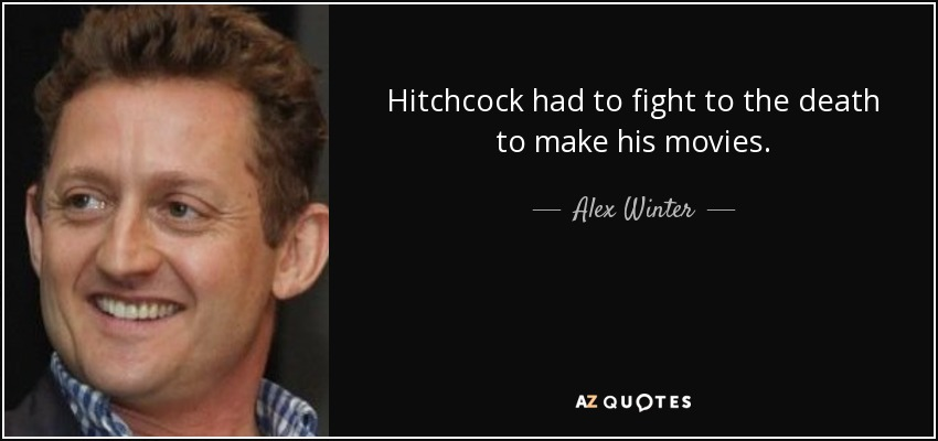 Hitchcock had to fight to the death to make his movies. - Alex Winter