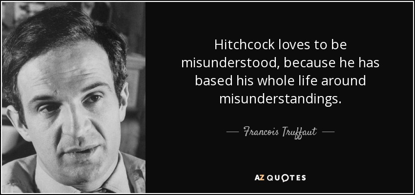 Hitchcock loves to be misunderstood, because he has based his whole life around misunderstandings. - Francois Truffaut