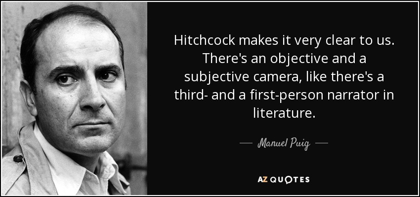 Hitchcock makes it very clear to us. There's an objective and a subjective camera, like there's a third- and a first-person narrator in literature. - Manuel Puig