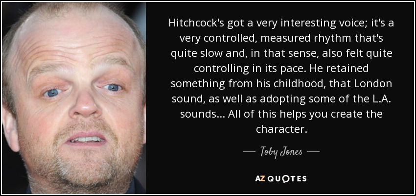 Hitchcock's got a very interesting voice; it's a very controlled, measured rhythm that's quite slow and, in that sense, also felt quite controlling in its pace. He retained something from his childhood, that London sound, as well as adopting some of the L.A. sounds... All of this helps you create the character. - Toby Jones