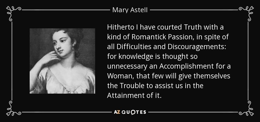 Hitherto I have courted Truth with a kind of Romantick Passion, in spite of all Difficulties and Discouragements: for knowledge is thought so unnecessary an Accomplishment for a Woman, that few will give themselves the Trouble to assist us in the Attainment of it. - Mary Astell