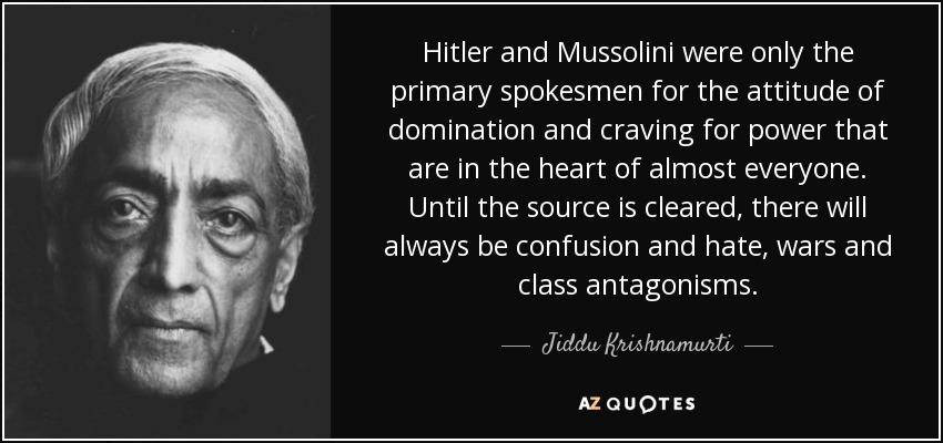 Hitler and Mussolini were only the primary spokesmen for the attitude of domination and craving for power that are in the heart of almost everyone. Until the source is cleared, there will always be confusion and hate, wars and class antagonisms. - Jiddu Krishnamurti