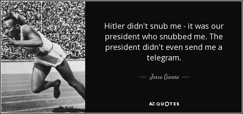 Hitler didn't snub me - it was our president who snubbed me. The president didn't even send me a telegram. - Jesse Owens