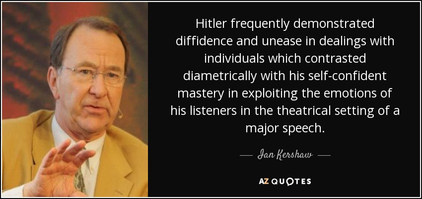 Hitler frequently demonstrated diffidence and unease in dealings with individuals which contrasted diametrically with his self-confident mastery in exploiting the emotions of his listeners in the theatrical setting of a major speech. - Ian Kershaw