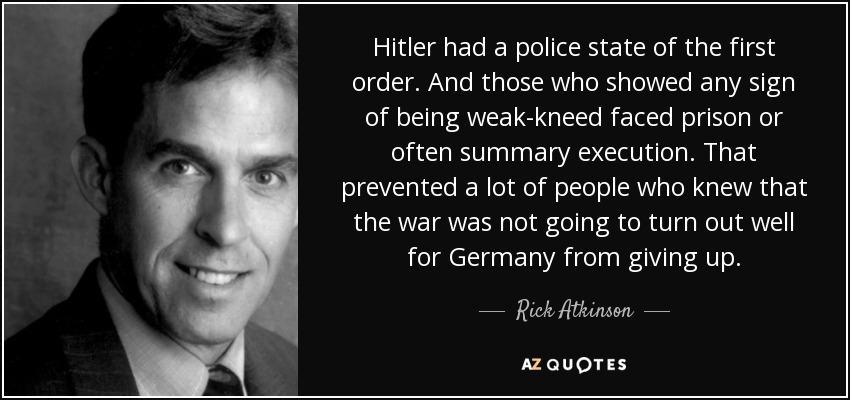 Hitler had a police state of the first order. And those who showed any sign of being weak-kneed faced prison or often summary execution. That prevented a lot of people who knew that the war was not going to turn out well for Germany from giving up. - Rick Atkinson