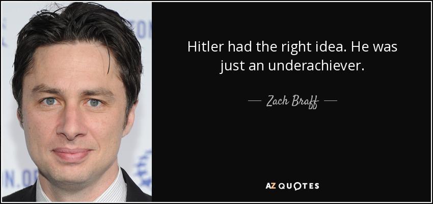 Hitler had the right idea. He was just an underachiever. - Zach Braff