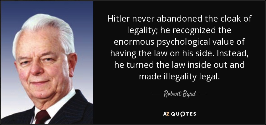 Hitler never abandoned the cloak of legality; he recognized the enormous psychological value of having the law on his side. Instead, he turned the law inside out and made illegality legal. - Robert Byrd