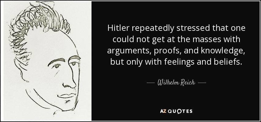 Hitler repeatedly stressed that one could not get at the masses with arguments, proofs, and knowledge, but only with feelings and beliefs. - Wilhelm Reich