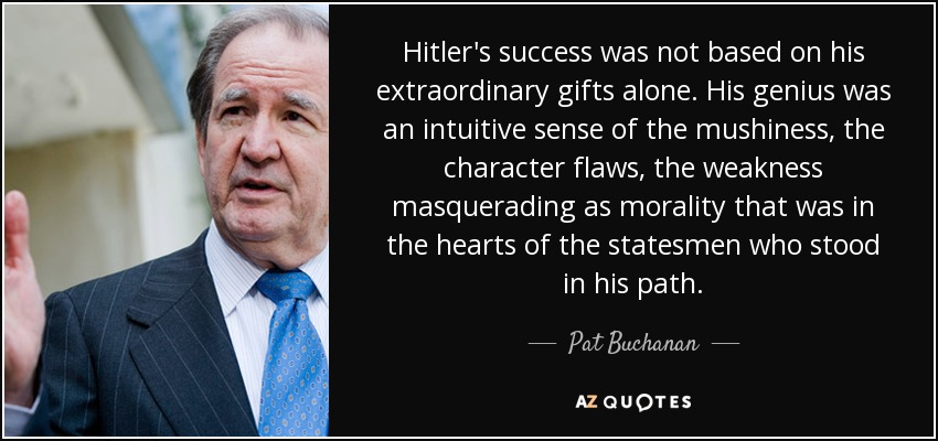 Hitler's success was not based on his extraordinary gifts alone. His genius was an intuitive sense of the mushiness, the character flaws, the weakness masquerading as morality that was in the hearts of the statesmen who stood in his path. - Pat Buchanan