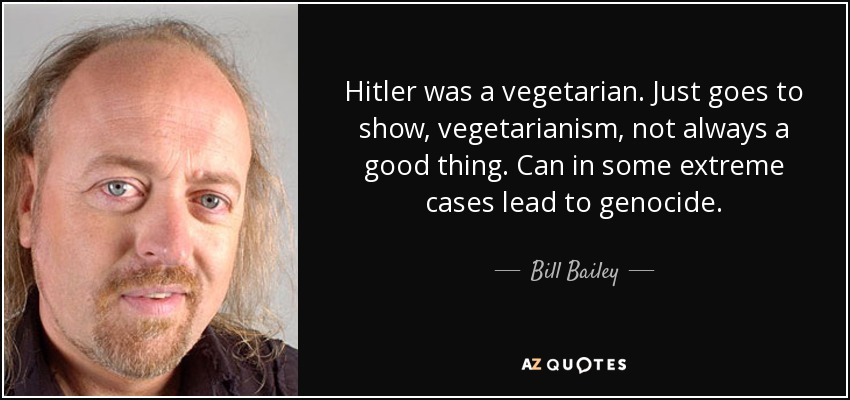 Hitler was a vegetarian. Just goes to show, vegetarianism, not always a good thing. Can in some extreme cases lead to genocide. - Bill Bailey