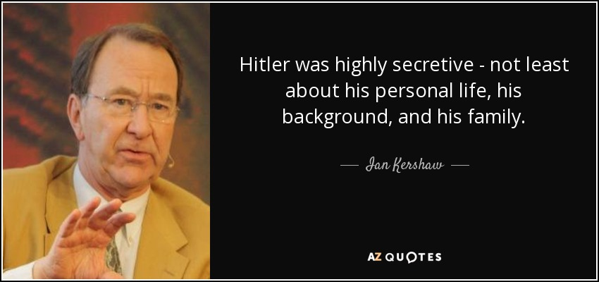 Hitler was highly secretive - not least about his personal life, his background, and his family. - Ian Kershaw