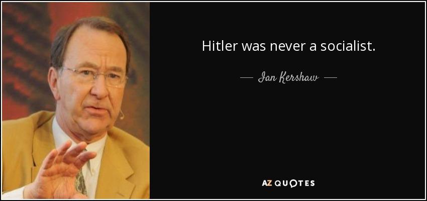 Hitler was never a socialist. - Ian Kershaw