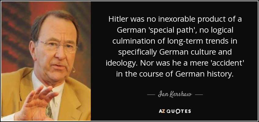 Hitler was no inexorable product of a German 'special path', no logical culmination of long-term trends in specifically German culture and ideology. Nor was he a mere 'accident' in the course of German history. - Ian Kershaw