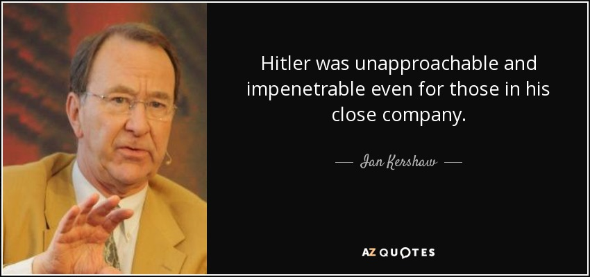 Hitler was unapproachable and impenetrable even for those in his close company. - Ian Kershaw