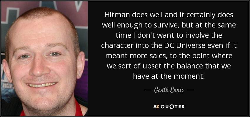 Hitman does well and it certainly does well enough to survive, but at the same time I don't want to involve the character into the DC Universe even if it meant more sales, to the point where we sort of upset the balance that we have at the moment. - Garth Ennis