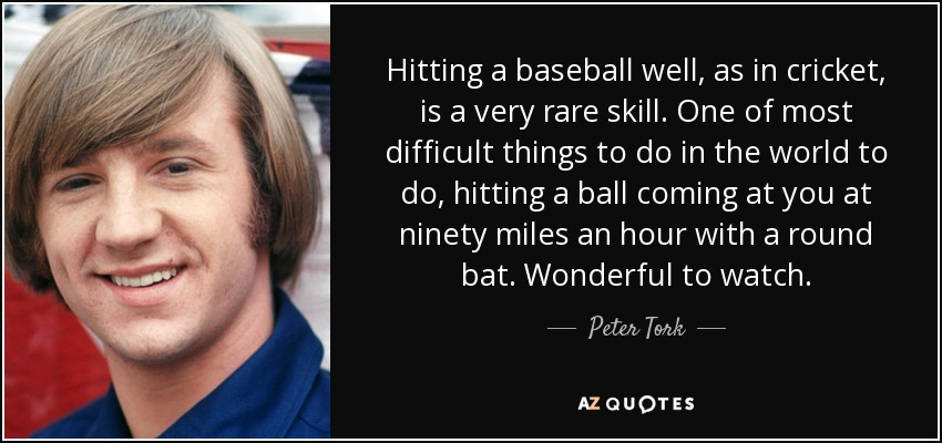 Hitting a baseball well, as in cricket, is a very rare skill. One of most difficult things to do in the world to do, hitting a ball coming at you at ninety miles an hour with a round bat. Wonderful to watch. - Peter Tork