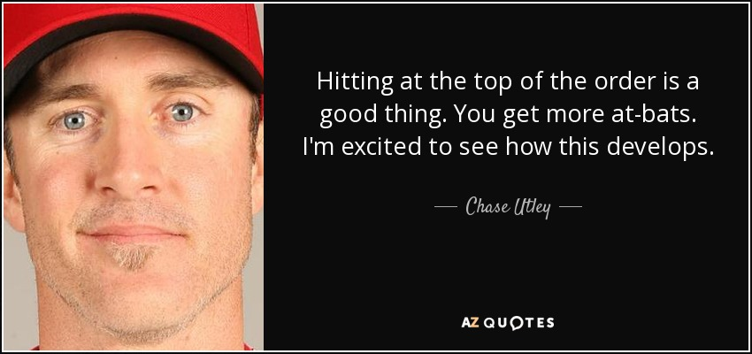 Hitting at the top of the order is a good thing. You get more at-bats. I'm excited to see how this develops. - Chase Utley