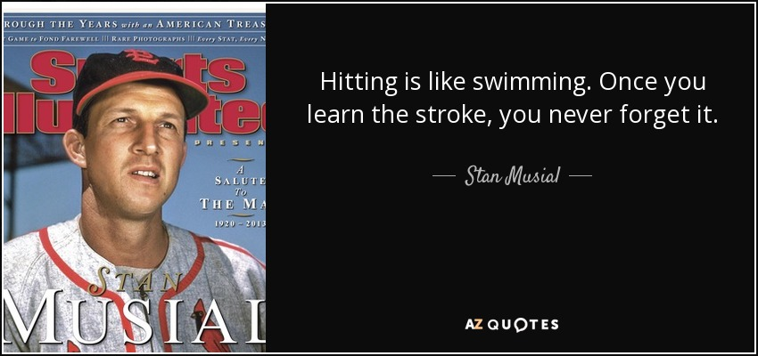Hitting is like swimming. Once you learn the stroke, you never forget it. - Stan Musial