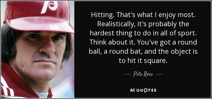 Hitting. That's what I enjoy most. Realistically, it's probably the hardest thing to do in all of sport. Think about it. You've got a round ball, a round bat, and the object is to hit it square. - Pete Rose