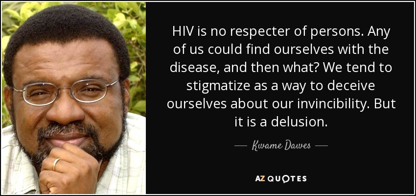 HIV is no respecter of persons. Any of us could find ourselves with the disease, and then what? We tend to stigmatize as a way to deceive ourselves about our invincibility. But it is a delusion. - Kwame Dawes