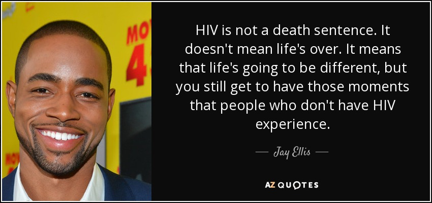 HIV is not a death sentence. It doesn't mean life's over. It means that life's going to be different, but you still get to have those moments that people who don't have HIV experience. - Jay Ellis