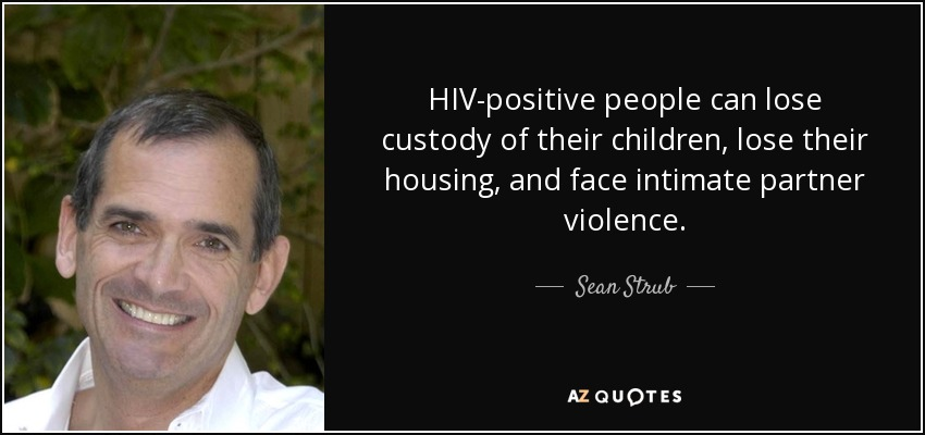 HIV-positive people can lose custody of their children, lose their housing, and face intimate partner violence. - Sean Strub