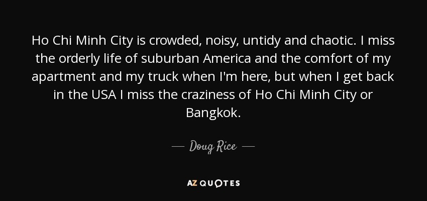 Ho Chi Minh City is crowded, noisy, untidy and chaotic. I miss the orderly life of suburban America and the comfort of my apartment and my truck when I'm here, but when I get back in the USA I miss the craziness of Ho Chi Minh City or Bangkok. - Doug Rice