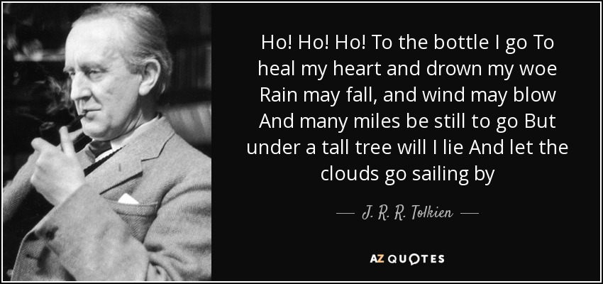 Ho! Ho! Ho! To the bottle I go To heal my heart and drown my woe Rain may fall, and wind may blow And many miles be still to go But under a tall tree will I lie And let the clouds go sailing by - J. R. R. Tolkien
