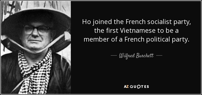Ho joined the French socialist party, the first Vietnamese to be a member of a French political party. - Wilfred Burchett