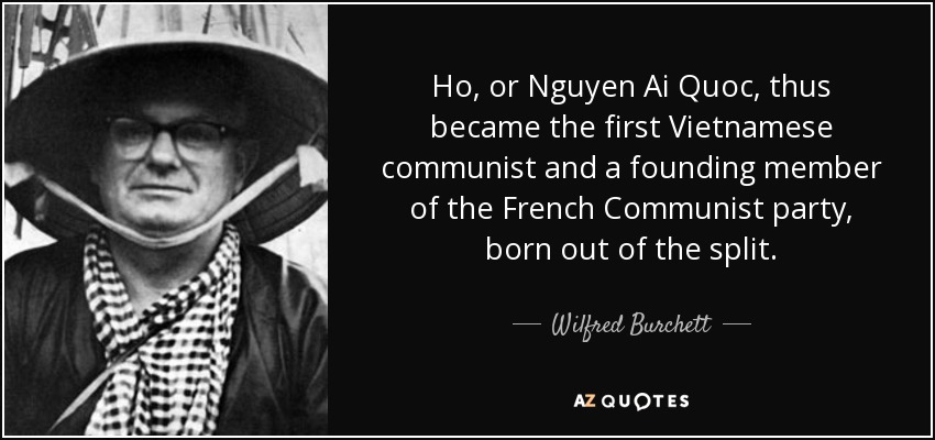 Ho, or Nguyen Ai Quoc, thus became the first Vietnamese communist and a founding member of the French Communist party, born out of the split. - Wilfred Burchett