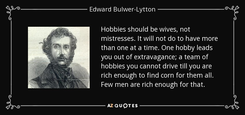 Hobbies should be wives, not mistresses. It will not do to have more than one at a time. One hobby leads you out of extravagance; a team of hobbies you cannot drive till you are rich enough to find corn for them all. Few men are rich enough for that. - Edward Bulwer-Lytton, 1st Baron Lytton