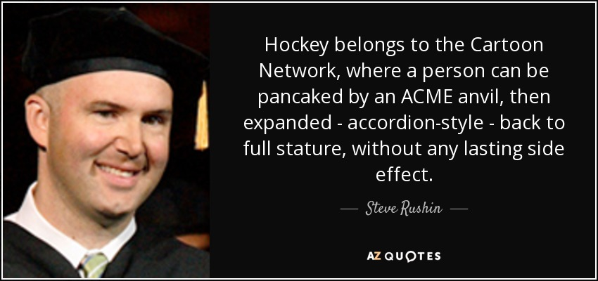 Hockey belongs to the Cartoon Network, where a person can be pancaked by an ACME anvil, then expanded - accordion-style - back to full stature, without any lasting side effect. - Steve Rushin