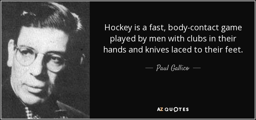 Hockey is a fast, body-contact game played by men with clubs in their hands and knives laced to their feet. - Paul Gallico