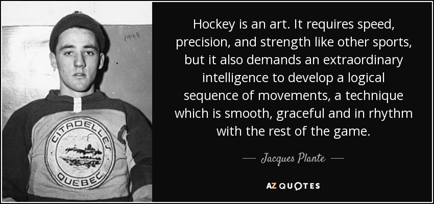 Hockey is an art. It requires speed, precision, and strength like other sports, but it also demands an extraordinary intelligence to develop a logical sequence of movements, a technique which is smooth, graceful and in rhythm with the rest of the game. - Jacques Plante