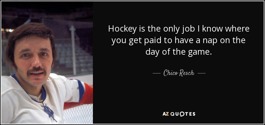Hockey is the only job I know where you get paid to have a nap on the day of the game. - Chico Resch