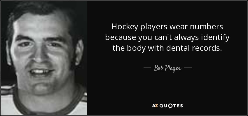 Hockey players wear numbers because you can't always identify the body with dental records. - Bob Plager