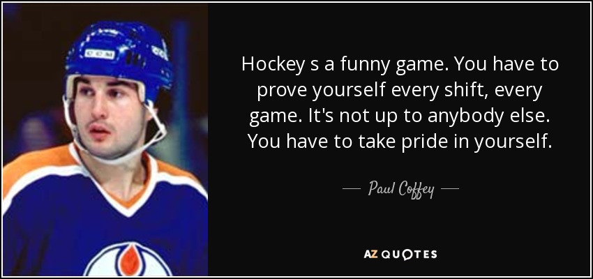 Hockey s a funny game. You have to prove yourself every shift, every game. It's not up to anybody else. You have to take pride in yourself. - Paul Coffey
