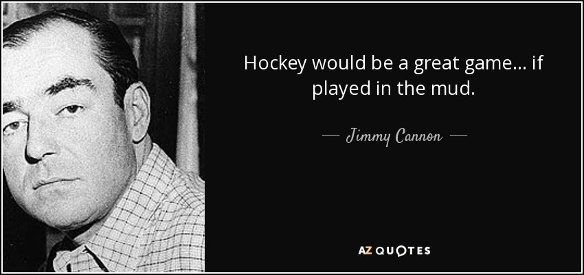 Hockey would be a great game... if played in the mud. - Jimmy Cannon